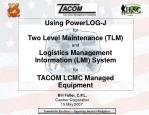 Using PowerLOG-J for Two Level Maintenance (TLM) and Logistics Management Information (LMI) System for TACOM LCMC Manage