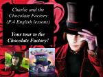 Charlie and the Chocolate Factory (P.4 English lessons) Your tour to the Chocolate Factory!