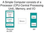 A Simple Computer consists of a Processor (CPU-Central Processing Unit), Memory, and I/O