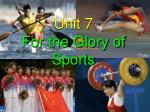 Unit 7 For the Glory of Sports