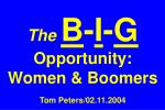 The B - I - G  Opportunity: Women & Boomers Tom Peters/02.11.2004