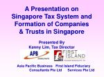 A Presentation on Singapore Tax System and Formation of Companies  & Trusts in Singapore Presented By Kenny Lim, Tax