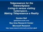 Telepresence for the Teleworkplace: Living-in versus visiting Cyberspace… Making Telepresence a Reality