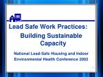 Lead Safe Work Practices: Building Sustainable Capacity National Lead-Safe Housing and Indoor Environmental Health Confe