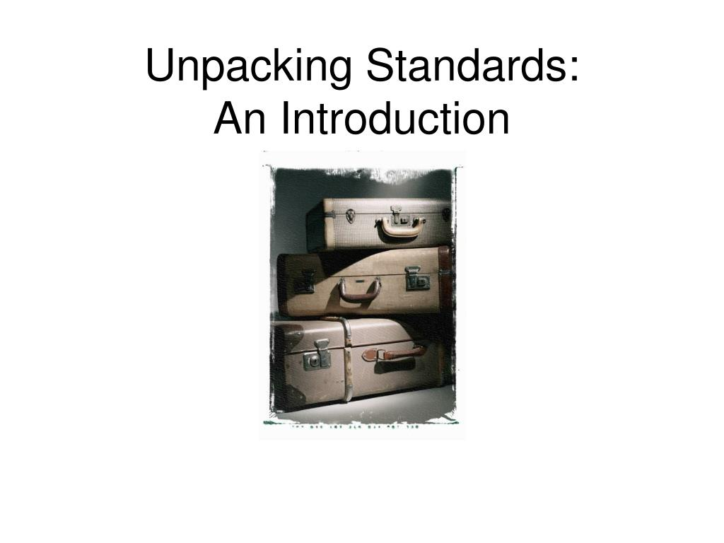 unpacking standards an introduction l.