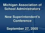 Michigan Association of School Administrators New Superintendent's Conference September 27, 2005