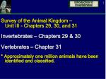 Survey of the Animal Kingdom – Unit III - Chapters 29, 30, and 31 Invertebrates – Chapters 29 & 30 Vertebrates – Ch