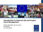 Introduction to External Aid and Project Cycle Management Valerie Bandeira de Lima Sax EuropeAid 11 June 2010