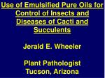 Use of Emulsified Pure Oils for Control of Insects and Diseases of Cacti and Succulents Jerald E. Wheeler Plant Patholo