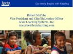 Robert McCabe Vice President and Chief Education Officer Lexia Learning Systems, Inc. rmccabe@lexialearning
