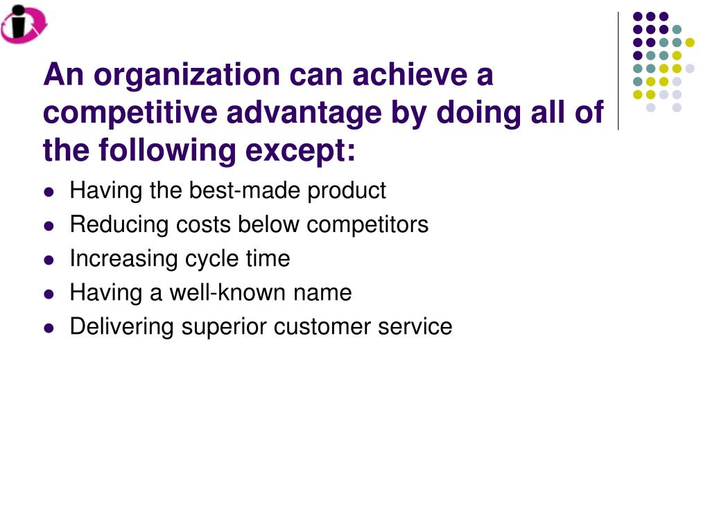 an organization can achieve a competitive advantage by doing all of the following except l.