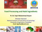 Food Processing and Halal Ingredients Pr. Dr. Faqir Muhammad Anjum Director General National Institute of Food Science &