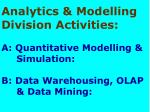 Analytics & Modelling Division Activities: A: Quantitative Modelling & 	Simulation: B: Data Warehousi