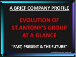 """A BRIEF COMPANY PROFILE EVOLUTION OF ST.ANTONY'S GROUP AT A GLANCE """"PAST, PRESENT & THE FUTURE"""""""