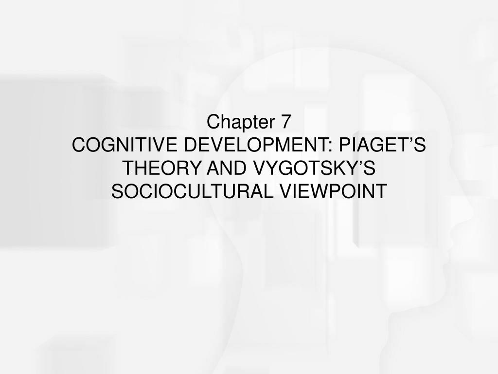 chapter 7 cognitive development piaget s theory and vygotsky s sociocultural viewpoint l.