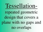 Tessellation- repeated geometric design that covers a plane with no gaps and no overlaps