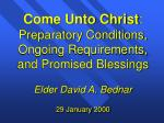 Come Unto Christ : Preparatory Conditions, Ongoing Requirements, and Promised Blessings Elder David A. Bednar 29 Januar