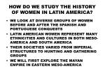HOW DO WE STUDY THE HISTORY OF WOMEN IN LATIN AMERICA?