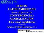 El RETO LATINOAMERICANO frente al proceso de CONVERGENCIA y GLOBALIZACION -Una visión regulatoria- Presentación: Andrés