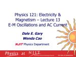 Physics 121: Electricity & Magnetism – Lecture 13 E-M Oscillations and AC Current