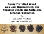 Using Torrefied Wood as a Coal Replacement, for Superior Pellets and Cellulosic Ethanol Production