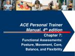ACE Personal Trainer  Manual, 4 th  edition  Chapter 7:  Functional Assessments: Posture, Movement, Core,  Balance, and