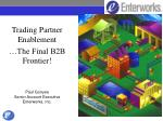 Trading Partner Enablement …The Final B2B Frontier! Paul Gonyea Senior Account Executive Enterworks, Inc.