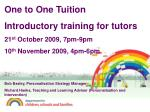 One to One Tuition Introductory training for tutors 21 st October 2009, 7pm-9pm 10 th November 2009, 4pm-6pm Bob Basle