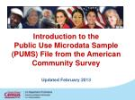 Introduction to the  Public Use  Microdata  Sample (PUMS) File from the American Community Survey Updated  February 2013