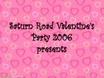 Saturn Road Valentine's Party 2006 presents