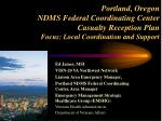 Portland, Oregon NDMS Federal Coordinating Center Casualty Reception Plan Focus: Local Coordination and Support