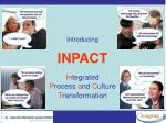 Introducing INPACT In tegrated  P rocess  a nd  C ulture  T ransformation