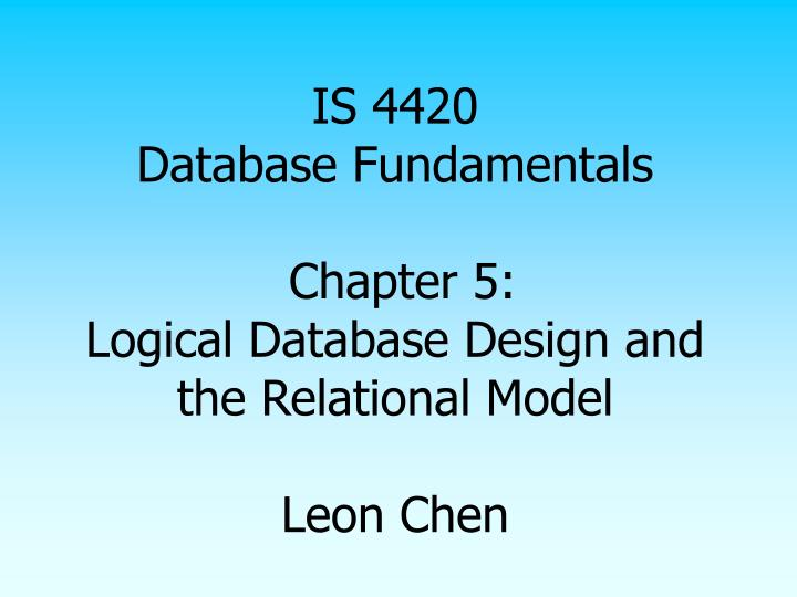 is 4420 database fundamentals chapter 5 logical database design and the relational model leon chen n.