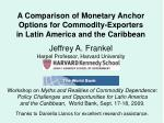 A Comparison of Monetary Anchor Options for Commodity-Exporters in Latin America and the Caribbean Jeffrey A. Frankel  H