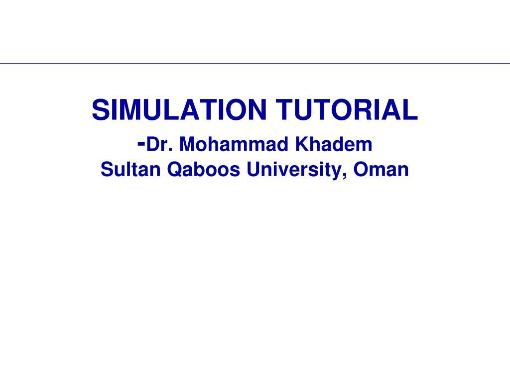 PPT - SIMULATION TUTORIAL - Dr  Mohammad Khadem Sultan Qaboos