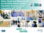 Aims, Goals and Measures of the Scottish Patient Safety Paediatric Programme & integration with SPSP