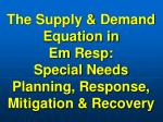 The Supply & Demand Equation in Em Resp: Special Needs Planning, Response, Mitigation & Recovery