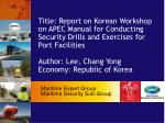 Title: Report on Korean Workshop on APEC Manual for Conducting Security Drills and Exercises for Port Facilities  Author