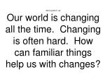 Morning Warm- Up Our world is changing all the time.  Changing is often hard.  How can familiar things help us with chan