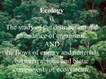 Ecology is The study of the distribution and abundance of organisms, AND