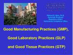 Good Manufacturing Practices (GMP),  Good Laboratory Practices (GLP)  and Good Tissue Practices (GTP)