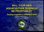 WILL YOUR NEW AQUACULTURE BUSINESS BE PROFITABLE? Putting together a business plan