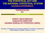THE STATISTICAL ACT AND THE NATIONAL STATISTICAL SYSTEM UGANDA EXPERIENCE