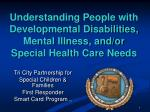 Understanding People with Developmental Disabilities, Mental Illness, and/or Special Health Care Needs