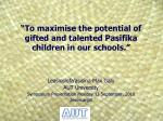 """To maximise the potential of gifted and talented  Pasifika  children in our schools."""