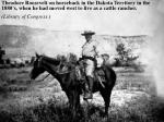 Theodore Roosevelt on horseback in the Dakota Territory in the 1880's, when he had moved west to live as a cattle ranche