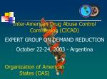 Inter-American Drug Abuse Control Commission (CICAD) EXPERT GROUP ON DEMAND REDUCTION October 22-24, 2003 - Argentina