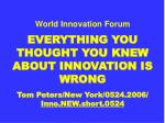 World Innovation Forum EVERYTHING YOU THOUGHT YOU KNEW ABOUT INNOVATION IS WRONG Tom Peters/New York/0524.2006/ Inno.NEW
