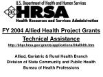 FY 2004 Allied Health Project Grants  Technical Assistance http://bhpr.hrsa.gov/grants/applications/04allhlth.htm Allied