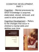 COGNITIVE DEVELOPMENT, PART 1 Cognition – Mental processes by which knowledge is acquired, elaborated, stored, retrieve